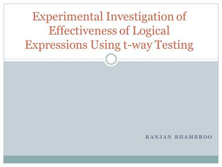 RANJAN BHAMBROO Experimental Investigation of Effectiveness of Logical Expressions Using t-way Testing.