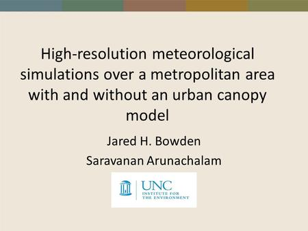 High-resolution meteorological simulations over a metropolitan area with and without an urban canopy model Jared H. Bowden Saravanan Arunachalam.