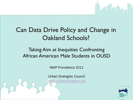 Can Data Drive Policy and Change in Oakland Schools? NNIP Providence 2012 Urban Strategies Council www.urbanstrategies.org www.urbanstrategies.org Taking.