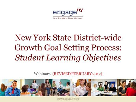 Www.engageNY.org New York State District-wide Growth Goal Setting Process: Student Learning Objectives Webinar 2 (REVISED FEBRUARY 2012)