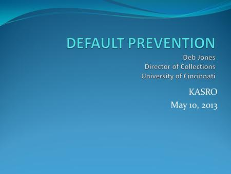 KASRO May 10, 2013. TOPICS STATISTICS STATISTICS WHAT IS DEFAULT WHAT IS DEFAULT COHORT DEFAULT COHORT DEFAULT DEVELOPING A DEFAULT MANAGEMENT PROGRAM.