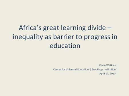 Africa's great learning divide – inequality as barrier to progress in education Kevin Watkins Center for Universal Education | Brookings Institution April.