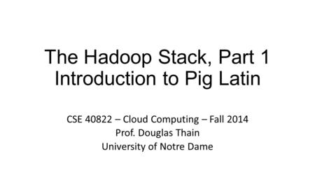 The Hadoop Stack, Part 1 Introduction to Pig Latin CSE 40822 – Cloud Computing – Fall 2014 Prof. Douglas Thain University of Notre Dame.