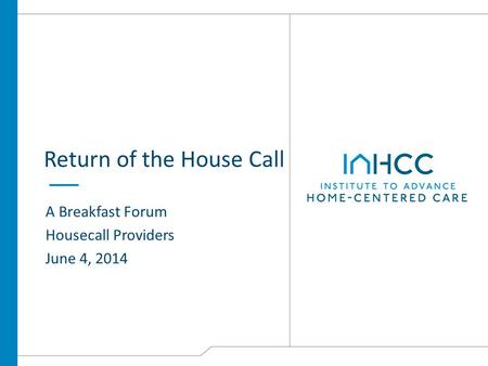 Return of the House Call A Breakfast Forum Housecall Providers June 4, 2014.
