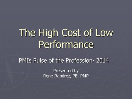 The High Cost of Low Performance PMIs Pulse of the Profession- 2014 Presented by Rene Ramirez, PE, PMP.