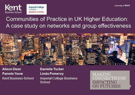Communities of Practice in UK Higher Education: A case study on networks and group effectiveness Alison DeanDanielle Tucker Pamela YeowLinda Pomeroy Kent.