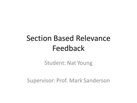 Section Based Relevance Feedback Student: Nat Young Supervisor: Prof. Mark Sanderson.