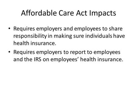 Affordable Care Act Impacts Requires employers and employees to share responsibility in making sure individuals have health insurance. Requires employers.