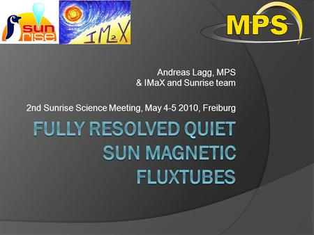 Andreas Lagg, MPS & IMaX and Sunrise team 2nd Sunrise Science Meeting, May 4-5 2010, Freiburg TexPoint fonts used in EMF. Read the TexPoint manual before.