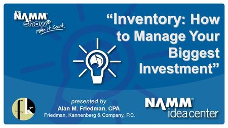 "Course Title "" Inventory : How to Manage Your Biggest Investment"" presented by Alan M. Friedman, CPA Friedman, Kannenberg & Company, P.C."