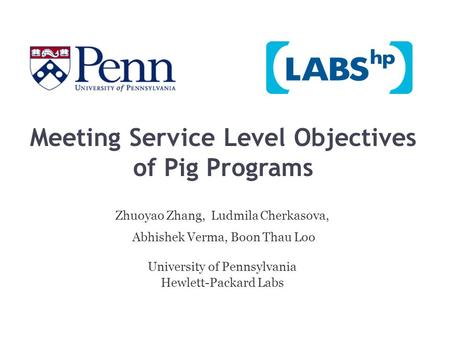 Meeting Service Level Objectives of Pig Programs Zhuoyao Zhang, Ludmila Cherkasova, Abhishek Verma, Boon Thau Loo University of Pennsylvania Hewlett-Packard.