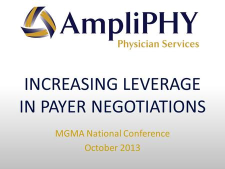 INCREASING LEVERAGE IN PAYER NEGOTIATIONS MGMA National Conference October 2013.