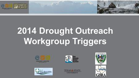 2014 Drought Outreach Workgroup Triggers. These outreach strategies recommended, must have a specific date, flow level, index well level, river condition,