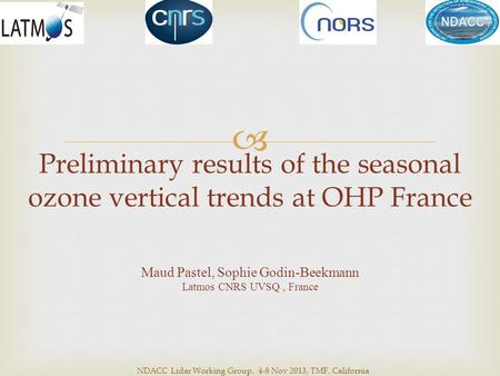 Preliminary results of the seasonal ozone vertical trends at OHP France Maud Pastel, Sophie Godin-Beekmann Latmos CNRS UVSQ, France  NDACC Lidar Working.