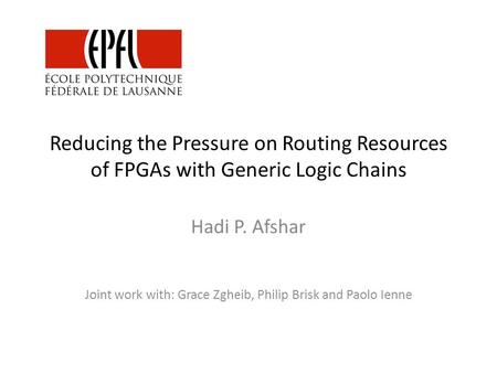Reducing the Pressure on Routing Resources of FPGAs with Generic Logic Chains Hadi P. Afshar Joint work with: Grace Zgheib, Philip Brisk and Paolo Ienne.