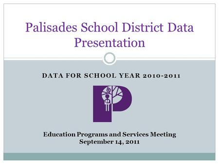 DATA FOR SCHOOL YEAR 2010-2011 Palisades School District Data Presentation Education Programs and Services Meeting September 14, 2011.