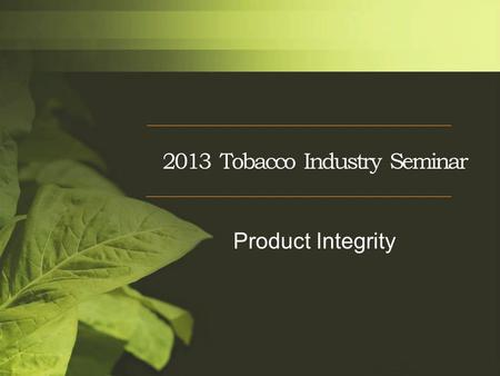 2013 Tobacco Industry Seminar Product Integrity. Product Integrity Challenges Continued use of local seed CPAs-Grower conformity NTRM/Nesting –Still a.