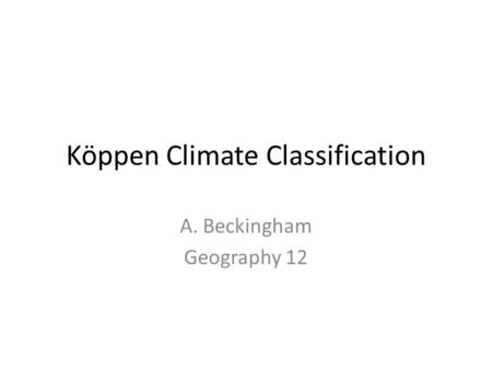 Köppen Climate Classification A. Beckingham Geography 12.
