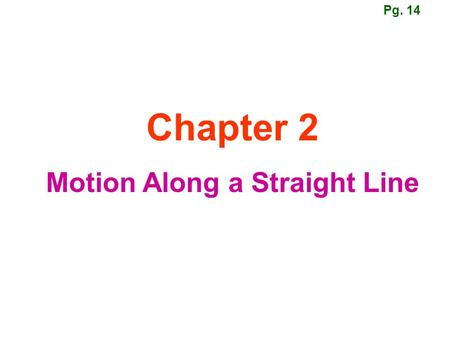 Chapter 2 Motion Along a Straight Line Pg. 14. Motion The world, and everything in it, moves. Kinematics: describes motion. Dynamics: deals with the causes.