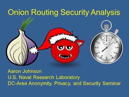 Onion Routing Security Analysis Aaron Johnson U.S. Naval Research Laboratory DC-Area Anonymity, Privacy, and Security Seminar.