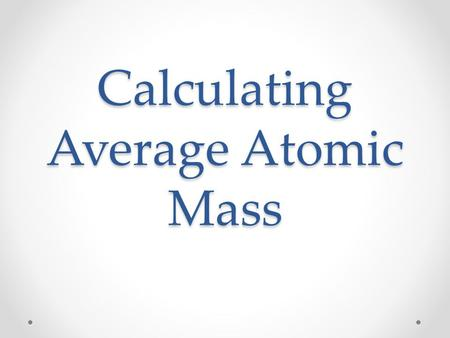 Calculating Average Atomic Mass. Introduction The value for atomic mass for a particular element is the average atomic mass. Each sample of an element.