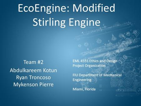 EcoEngine: Modified Stirling Engine Team #2 Abdulkareem Kotun Ryan Troncoso Mykenson Pierre EML 4551 Ethics and Design Project Organization FIU Department.