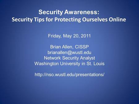 Security Awareness: Security Tips for Protecting Ourselves Online Friday, May 20, 2011 Brian Allen, CISSP Network Security Analyst.