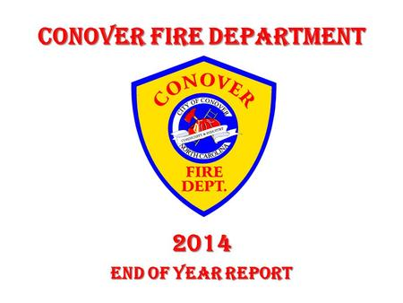 Conover Fire Department 2014 End of Year Report. In this presentation you will find the City of Conover Fire Department Year End Report, including Response.