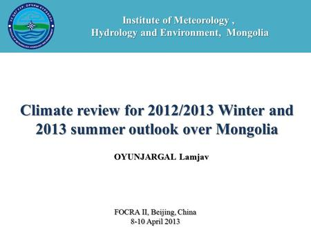 OYUNJARGAL Lamjav Climate review for 2012/2013 Winter and 2013 summer outlook over Mongolia FOCRA II, Beijing, China 8-10 April 2013 Institute of Meteorology,