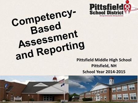 Competency- Based Assessment and Reporting Pittsfield Middle High School Pittsfield, NH School Year 2014-2015.