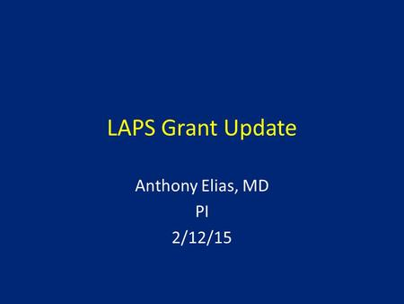 LAPS Grant Update Anthony Elias, MD PI 2/12/15. Background of Grant Much of SOC determined by NCTN trials Reconfiguring of NCTN by NCI due to declining.