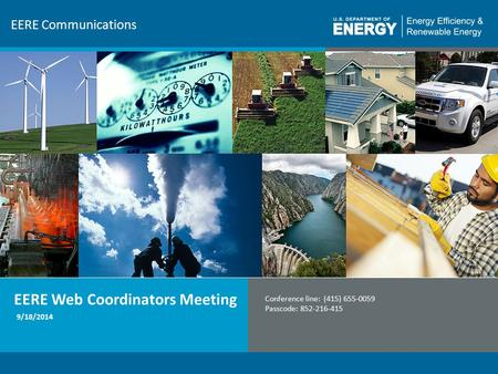 1 EERE Communications EERE Web Coordinators Meeting Conference line: (415) 655-0059 Passcode: 852-216-415 9/18/2014.