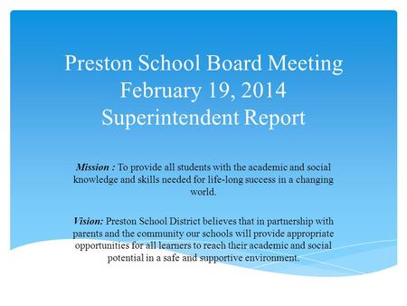 Preston School Board Meeting February 19, 2014 Superintendent Report Mission : To provide all students with the academic and social knowledge and skills.