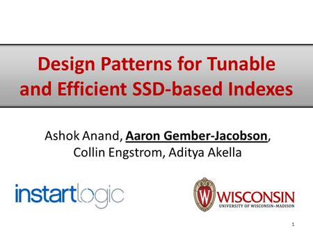 Ashok Anand, Aaron Gember-Jacobson, Collin Engstrom, Aditya Akella 1 Design Patterns for Tunable and Efficient SSD-based Indexes.
