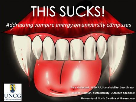Addressing vampire energy on university campuses Trey McDonald, LEED AP, Sustainability Coordinator Jessica Trotman, Sustainability Outreach Specialist.