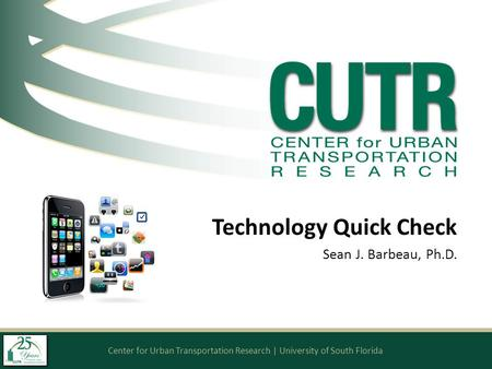 Center for Urban Transportation Research | University of South Florida Technology Quick Check Sean J. Barbeau, Ph.D.