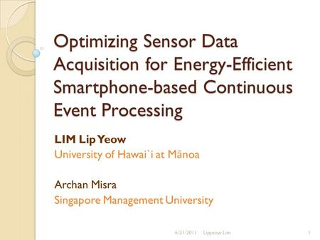 Optimizing Sensor Data Acquisition for Energy-Efficient Smartphone-based Continuous Event Processing LIM Lip Yeow University of Hawai`i at M ā noa Archan.