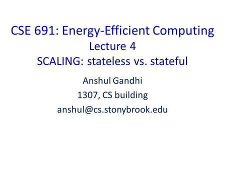 CSE 691: Energy-Efficient Computing Lecture 4 SCALING: stateless vs. stateful Anshul Gandhi 1307, CS building