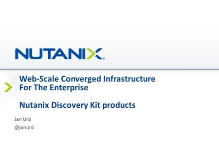 Web-Scale Converged Infrastructure For The Enterprise Nutanix Discovery Kit products Jan Ursi @janursi Presenter Name Date.