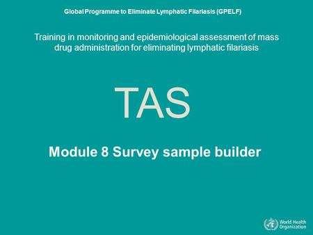 Module 8 Survey sample builder (SSB) TAS Global Programme to Eliminate Lymphatic Filariasis (GPELF) Training in monitoring and epidemiological assessment.