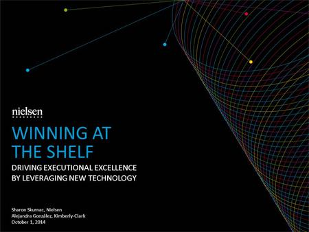 DRIVING EXECUTIONAL EXCELLENCE BY LEVERAGING NEW TECHNOLOGY Sharon Skurnac, Nielsen Alejandra González, Kimberly-Clark October 1, 2014 WINNING AT THE SHELF.