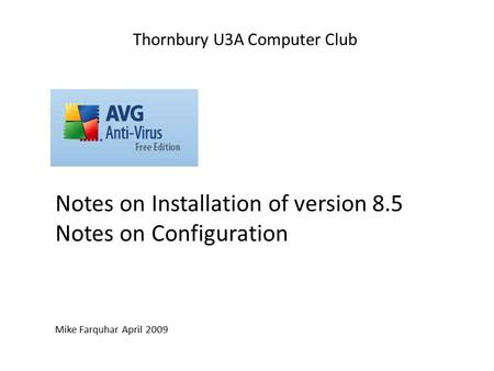 Notes on Installation of version 8.5 Notes on Configuration Mike Farquhar April 2009 Thornbury U3A Computer Club.