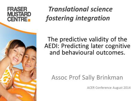 Translational science fostering integration The predictive validity of the AEDI: Predicting later cognitive and behavioural outcomes. Assoc Prof Sally.