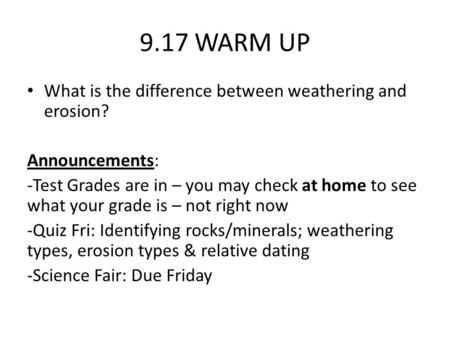 9.17 WARM UP What is the difference between weathering and erosion? Announcements: -Test Grades are in – you may check at home to see what your grade is.