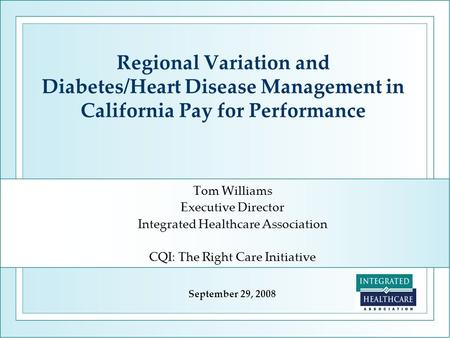 Regional Variation and Diabetes/Heart Disease Management in California Pay for Performance Tom Williams Executive Director Integrated Healthcare Association.