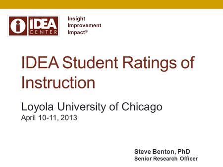 IDEA Student Ratings of Instruction Insight Improvement Impact ® Loyola University of Chicago April 10-11, 2013 Steve Benton, PhD Senior Research Officer.