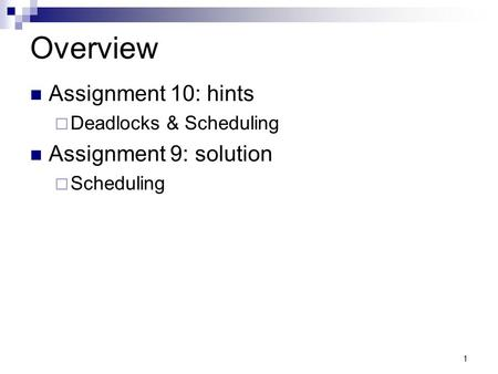 1 Overview Assignment 10: hints  Deadlocks & Scheduling Assignment 9: solution  Scheduling.