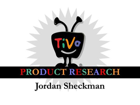 Jordan Sheckman PRODUCT RESEARCH. THE PRODUCT CURRENT TARGET AUDIENCE Median age: 35 80% of users 25-54 Avg. 10-20 hrs. TV and movies a week.