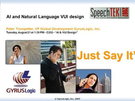 © GyrusLogic, Inc. 2007 AI and Natural Language VUI design Peter Trompetter, VP Global Development GyrusLogic, Inc. Tuesday, August 21 at 1:30 PM - C202.
