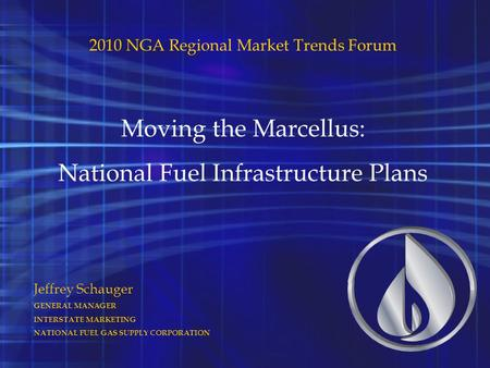 Jeffrey Schauger GENERAL MANAGER INTERSTATE MARKETING NATIONAL FUEL GAS SUPPLY CORPORATION 2010 NGA Regional Market Trends Forum Moving the Marcellus: